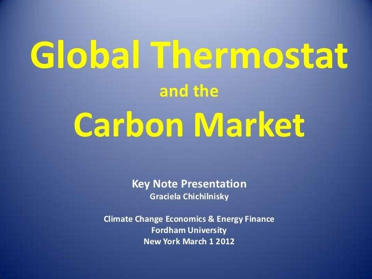 Global Thermostat                and the  Carbon Market         Key Note Presentation              Graciela Chichilnisky  ...