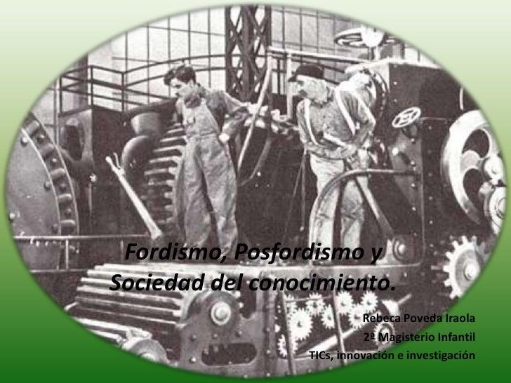 Fordismo, Posfordismo y Sociedad del conocimiento.<br />Rebeca PovedaIraola<br />2ª Magisterio Infantil<br />TICs, innovac...