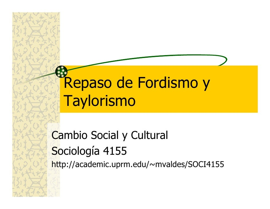 Repaso de Fordismo y   Taylorismo  Cambio Social y Cultural Sociología 4155 http://academic.uprm.edu/~mvaldes/SOCI4155