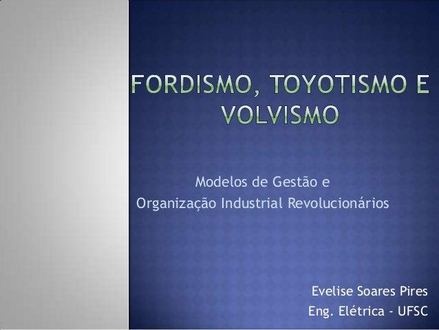 Evelise Soares PiresEng. Elétrica - UFSCModelos de Gestão eOrganização Industrial Revolucionários