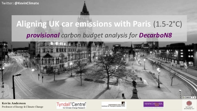 Twitter: @KevinClimate Kevin Anderson Professor of Energy & Climate Change Aligning UK car emissions with Paris (1.5-2°C) ...