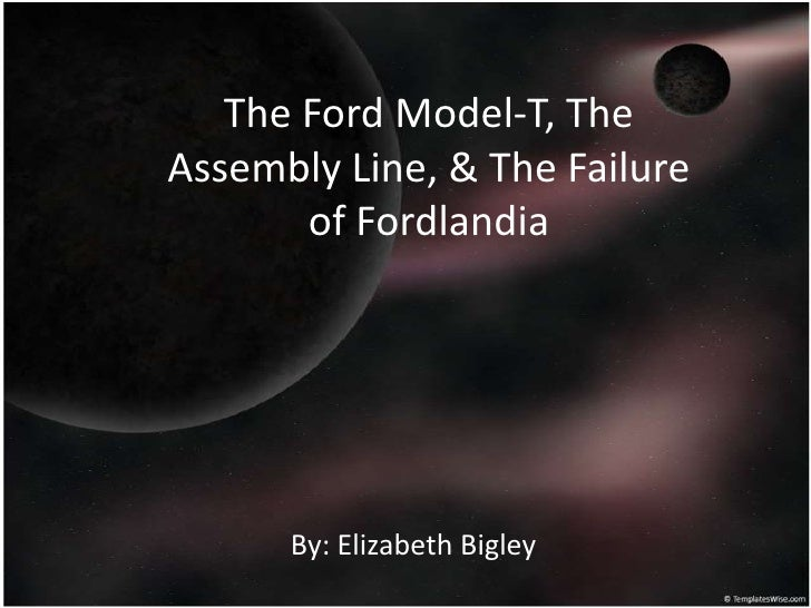 The Ford Model-T, TheAssembly Line, & The Failure       of Fordlandia      By: Elizabeth Bigley
