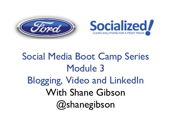 Social Media Boot Camp Series           Module 3 Blogging, Video and LinkedIn      With Shane Gibson        @shanegibson