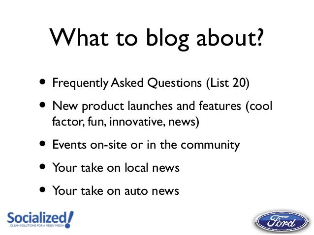 What to blog about?• Frequently Asked Questions (List 20)• New product launches and features (cool  factor, fun, innovativ...