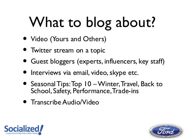 What to blog about?•   Video (Yours and Others)•   Twitter stream on a topic•   Guest bloggers (experts, influencers, key ...