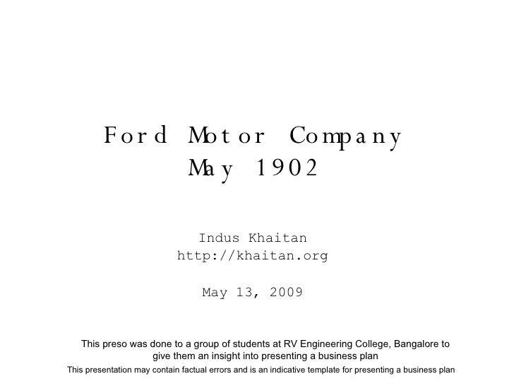 Ford Motor Company May 1902 Indus Khaitan http://khaitan.org May 13, 2009 This presentation may contain factual errors and...