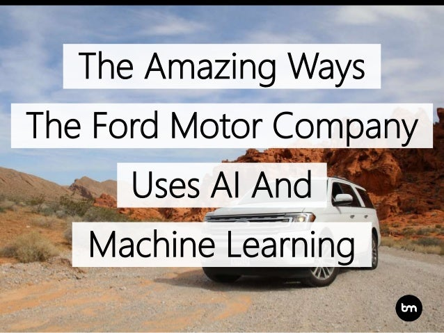 The Amazing Ways The Ford Motor Company Uses AI And Machine Learning