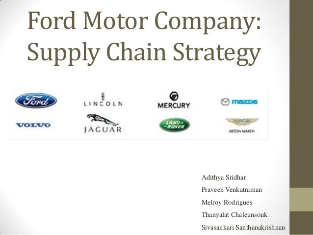 Ford Motor Company:Supply Chain Strategy               Adithya Sridhar               Praveen Venkatraman               Mel...