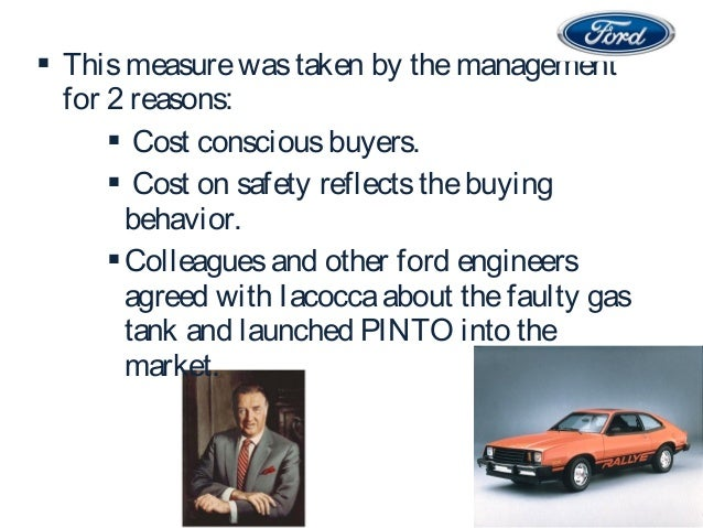 ford pinto case study moral principles egoism Assess ford's handling of the pinto from the perspective of each of the moral theories discussed in this chapter the ford officials would probably invoke the principles of utilitarianism ford had claimed that the strict cost-benefit analysis was made based on the statistics information provided by national highway traffic safety.
