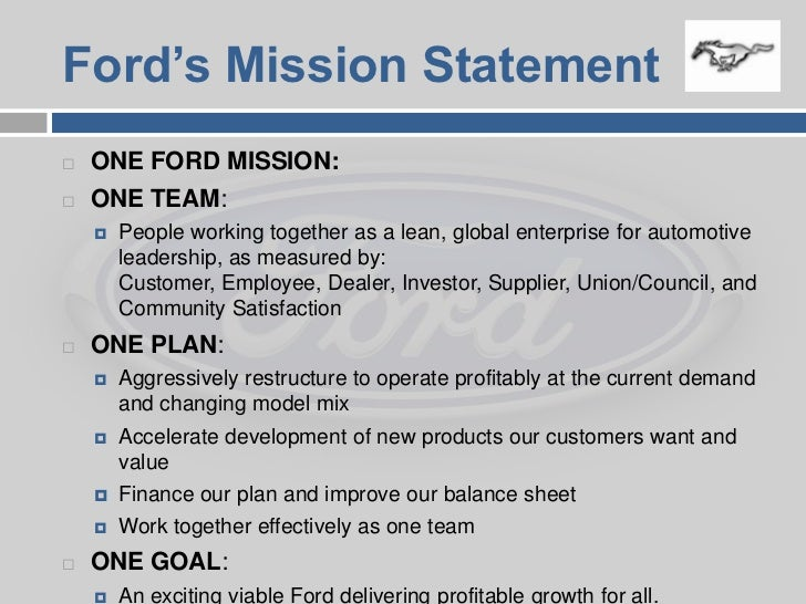the one ford mission essay Once they were provided with the right amount of money, the plan was able to be executed with this plan came a timeline by the year 2009, the company planned to have the 'one ford' mission in action and to see production increase because of such a short timeline, hrd was ultimately involved throughout the entire process.