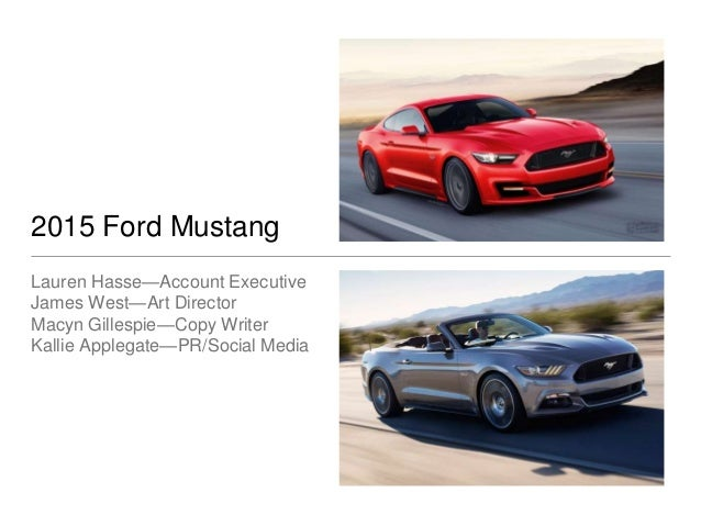2015 Ford Mustang Lauren Hasse—Account Executive James West—Art Director Macyn Gillespie—Copy Writer Kallie Applegate—PR/S...