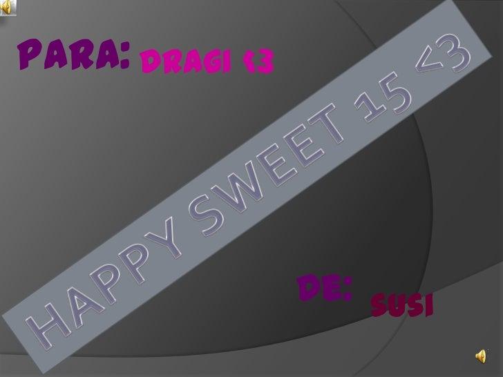 PARA:<br />Dragi <3 <br />HAPPY SWEET 15 <3<br />De:<br />susi<br />