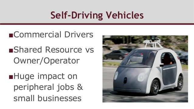 Self-Driving Vehicles ■Commercial Drivers ■Shared Resource vs Owner/Operator ■Huge impact on peripheral jobs & small bu...