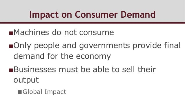Impact on Consumer Demand ■Machines do not consume ■Only people and governments provide final demand for the economy ■B...