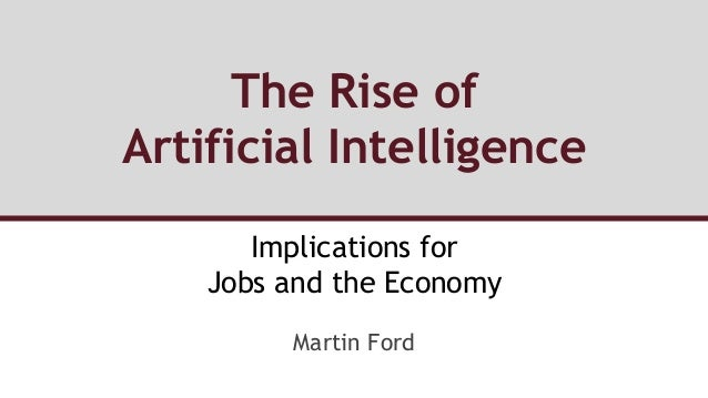 The Rise of Artificial Intelligence Implications for Jobs and the Economy Martin Ford