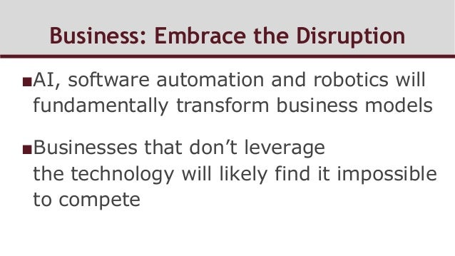 Business: Embrace the Disruption ■AI, software automation and robotics will fundamentally transform business models ■Bus...