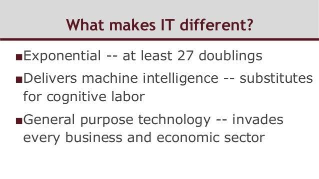 What makes IT different? ■Exponential -- at least 27 doublings ■Delivers machine intelligence -- substitutes for cogniti...