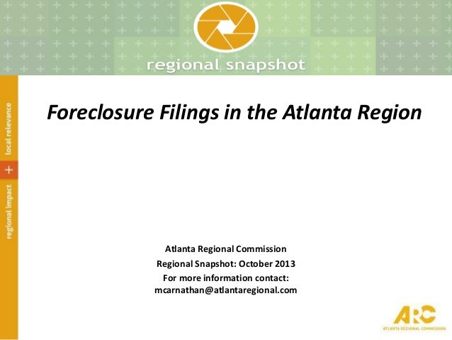 Foreclosure Filings in the Atlanta Region Atlanta Regional Commission Regional Snapshot: October 2013 For more information...