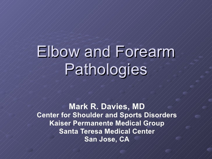 Elbow and Forearm Pathologies Mark R. Davies, MD Center for Shoulder and Sports Disorders Kaiser Permanente Medical Group ...