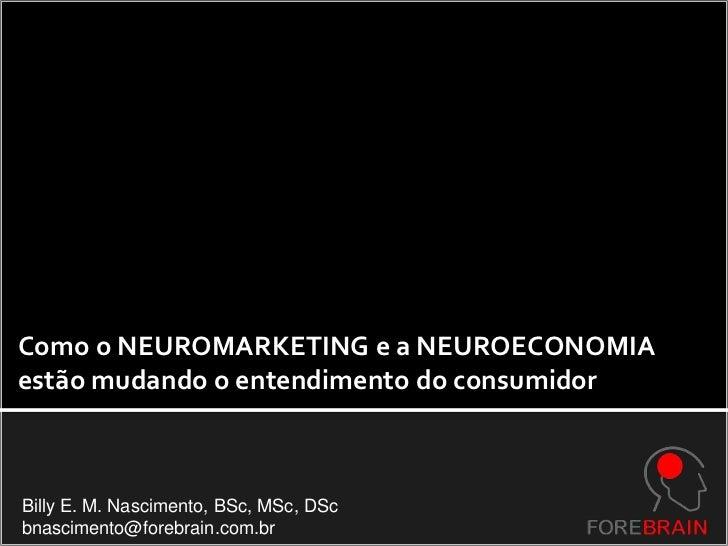 Como o NEUROMARKETING e a NEUROECONOMIA <br />estão mudando o entendimento do consumidor<br />Billy E. M. Nascimento, BSc,...