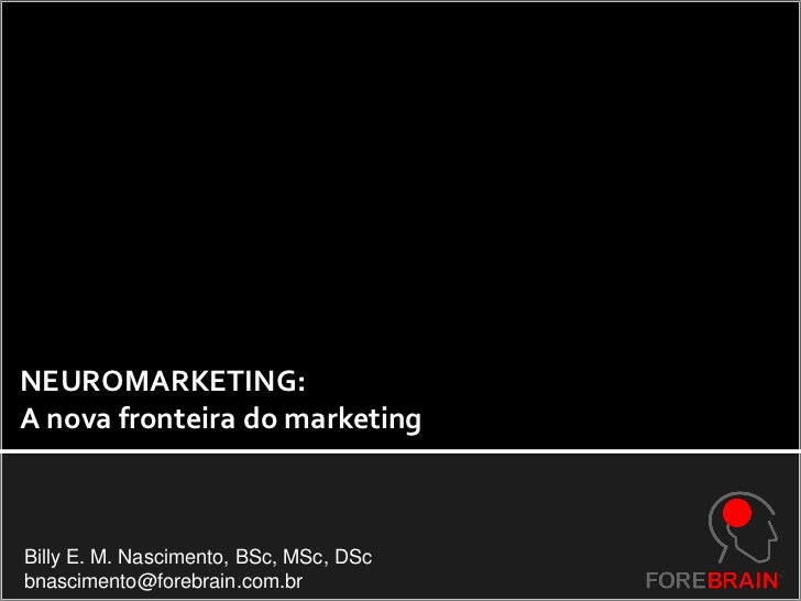 NEUROMARKETING:A nova fronteira do marketingBilly E. M. Nascimento, BSc, MSc, DScbnascimento@forebrain.com.br