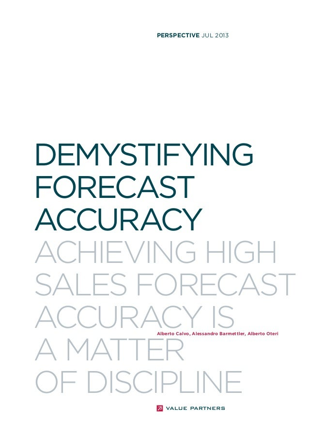 perspective JUL 2013  DEMYSTIFYING FORECAST ACCURACY ACHIEVING HIGH SALES FORECAST ACCURACY IS A MATTER OF DISCIPLINE Albe...