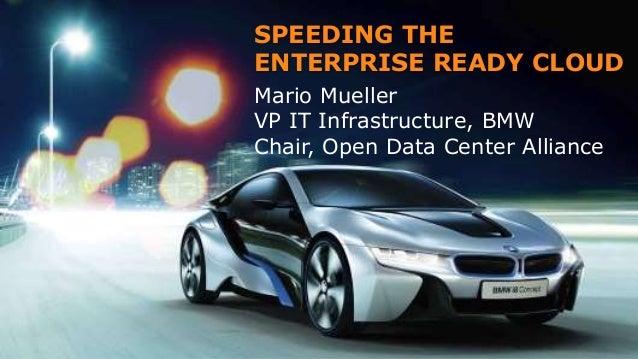 SPEEDING THE ENTERPRISE READY CLOUD Mario Mueller VP IT Infrastructure, BMW Chair, Open Data Center Alliance