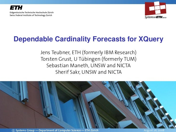 Dependable Cardinality Forecasts for XQuery                    Jens Teubner, ETH (formerly IBM Research)                  ...