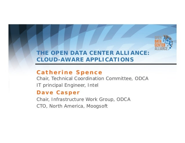 THE OPEN DATA CENTER ALLIANCE:  CLOUD-AWARE APPLICATIONS  Catherine Spence  Chair, Technical Coordination Committee, ODCA ...