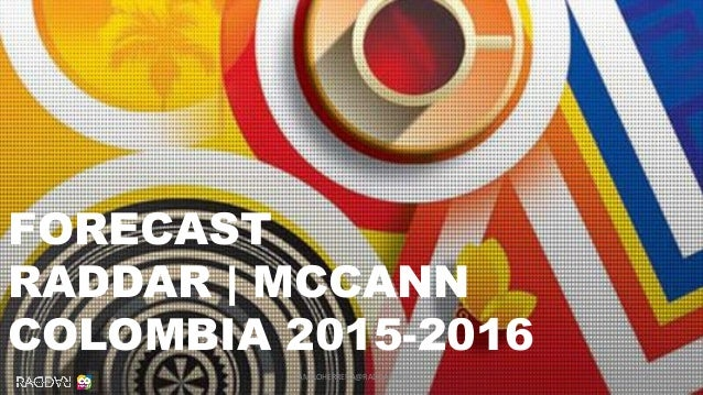 1 FORECAST RADDAR | MCCANN COLOMBIA 2015-2016 CAMILOHERRERA@RADDAR.NET