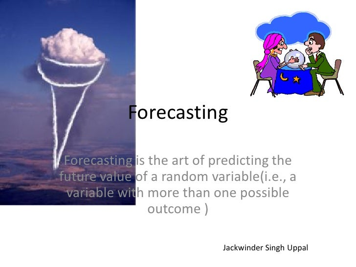 Forecasting   Forecasting is the art of predicting the future value of a random variable(i.e., a  variable with more than ...