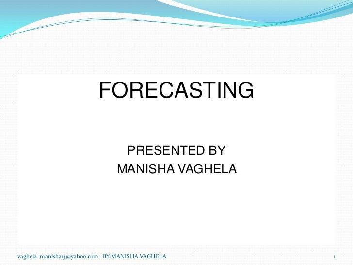 FORECASTING                               PRESENTED BY                              MANISHA VAGHELAvaghela_manisha13@yahoo...