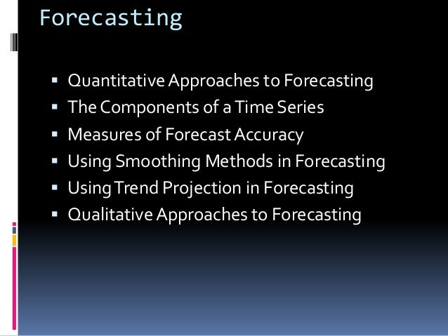 Forecasting Quantitative Approaches to Forecasting The Components of a Time Series Measures of Forecast Accuracy Using...