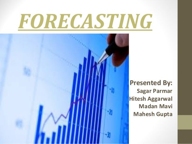 FORECASTING Presented By:  Sagar Parmar Hitesh Aggarwal Madan Mavi Mahesh Gupta