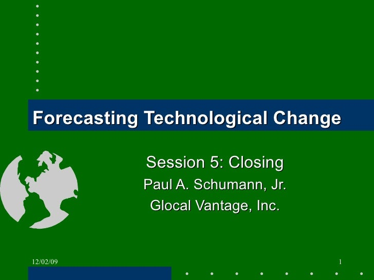 Forecasting Technological Change Session 5: Closing Paul A. Schumann, Jr. Glocal Vantage, Inc. 06/07/09