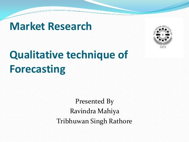 Market ResearchQualitative technique ofForecasting               Presented By             Ravindra Mahiya         Tribhuwa...
