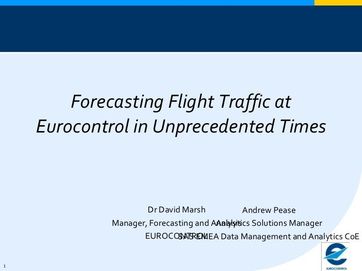 Forecasting Flight Traffic at Eurocontrol in Unprecedented Times Dr David Marsh Manager, Forecasting and Analysis EUROCONT...