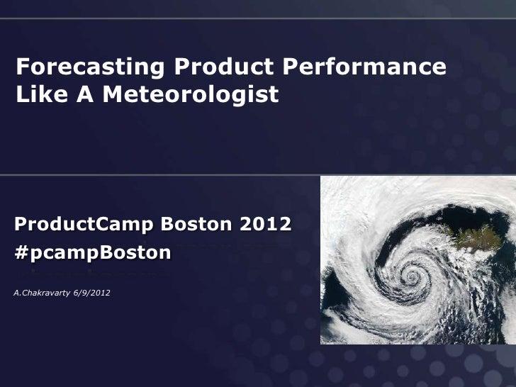 Forecasting Product PerformanceLike A MeteorologistProductCamp Boston 2012#pcampBostonA.Chakravarty 6/9/2012