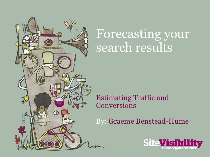 Forecasting your search results Estimating Traffic and Conversions By:  Graeme Benstead-Hume