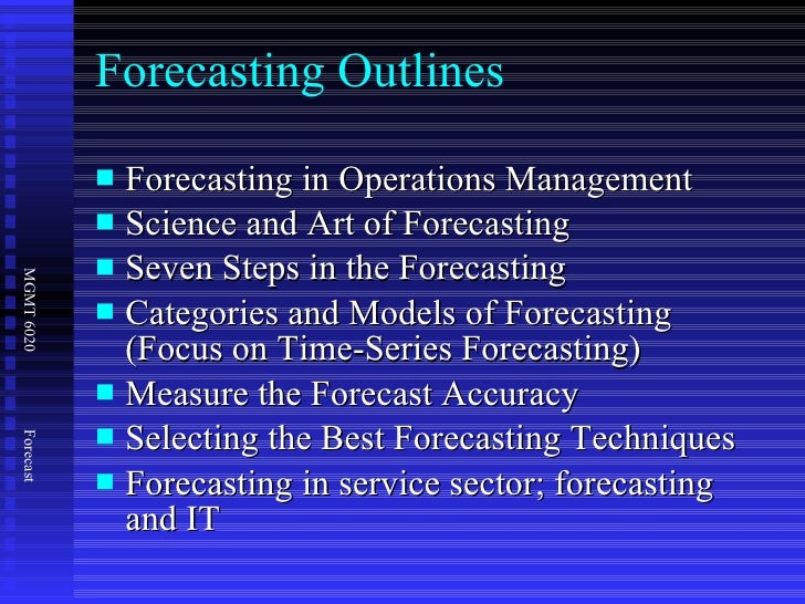 Forecasting Outlines <ul><li>Forecasting in Operations Management </li></ul><ul><li>Science and Art of Forecasting </li></...