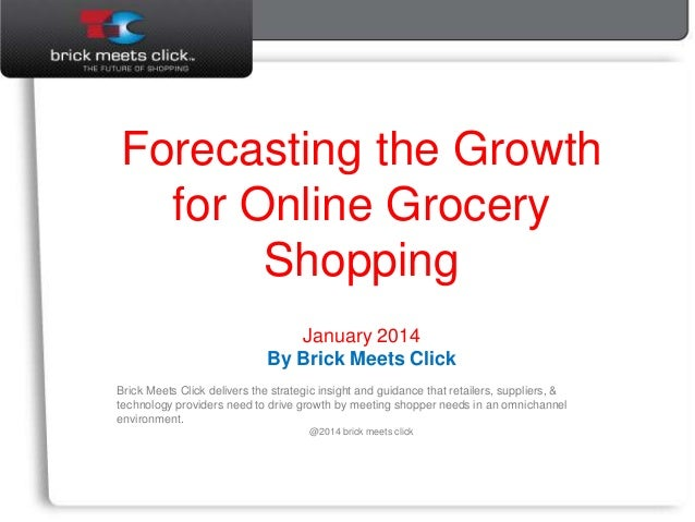 January 2014 Forecasting the Growth for Online Grocery Shopping January 2014 By Brick Meets Click Brick Meets Click delive...