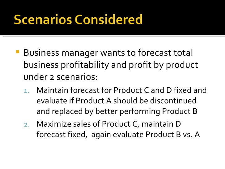 <ul><li>Business manager wants to forecast total business profitability and profit by product under 2 scenarios: </li></ul...