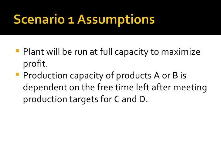 <ul><li>Plant will be run at full capacity to maximize profit. </li></ul><ul><li>Production capacity of products A or B is...