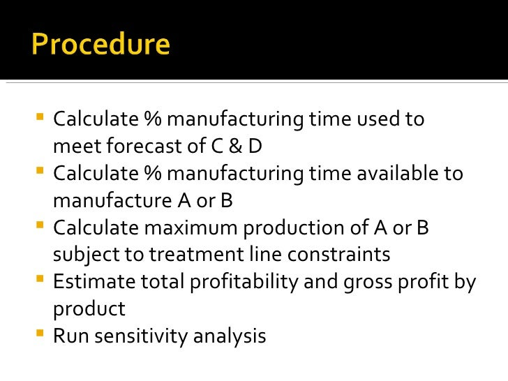 <ul><li>Calculate % manufacturing time used to meet forecast of C & D </li></ul><ul><li>Calculate % manufacturing time ava...