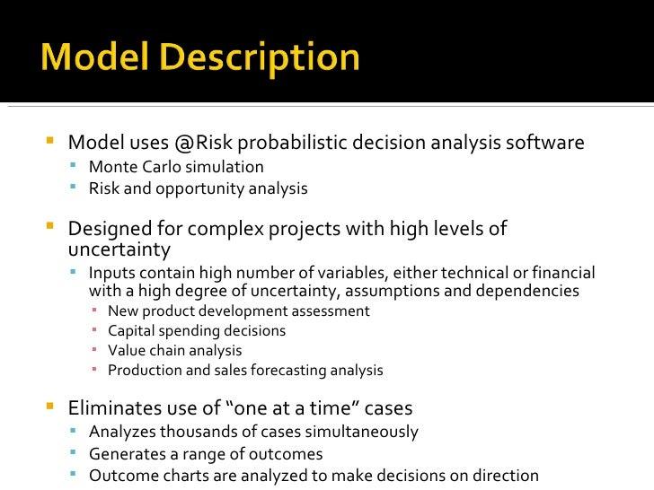 <ul><li>Model uses @Risk probabilistic decision analysis software </li></ul><ul><ul><li>Monte Carlo simulation </li></ul><...