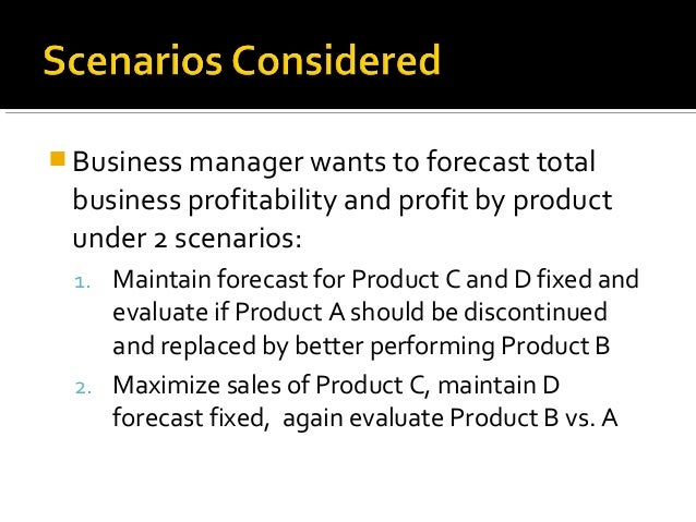  Business manager wants to forecast total business profitability and profit by product under 2 scenarios: 1. Maintain for...