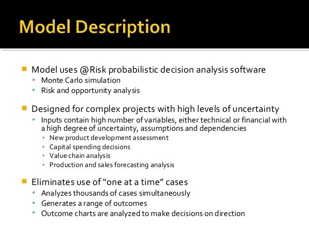    Model uses @Risk probabilistic decision analysis software     Monte Carlo simulation     Risk and opportunity analys...