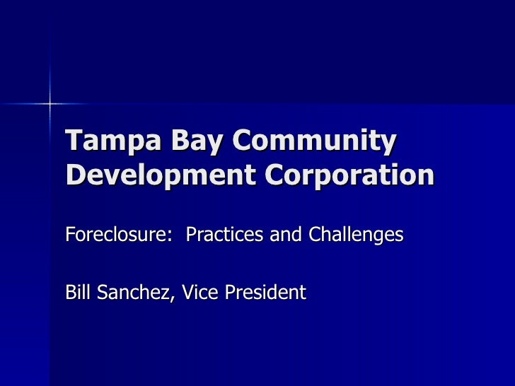 Tampa Bay Community Development Corporation Foreclosure:  Practices and Challenges Bill Sanchez, Vice President