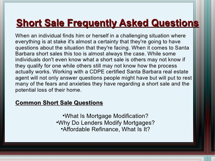 Short Sale Frequently Asked Questions <ul><li>When an individual finds him or herself in a challenging situation where eve...