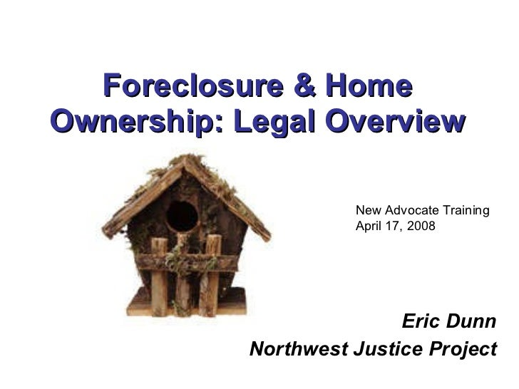 Foreclosure & Home Ownership: Legal Overview Eric Dunn Northwest Justice Project New Advocate Training April 17, 2008
